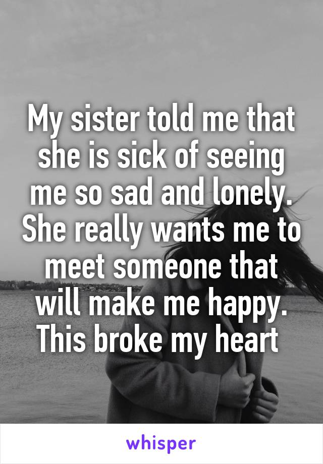 My sister told me that she is sick of seeing me so sad and lonely. She really wants me to meet someone that will make me happy. This broke my heart