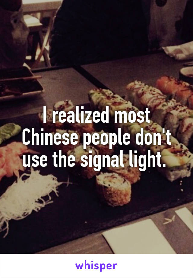 I realized most Chinese people don't use the signal light.