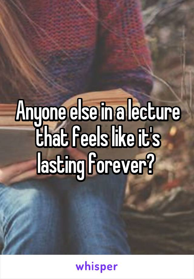 Anyone else in a lecture that feels like it's lasting forever?