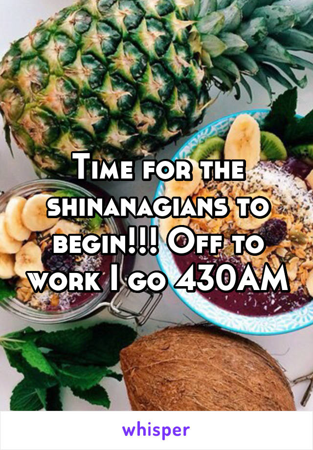 Time for the shinanagians to begin!!! Off to work I go 430AM