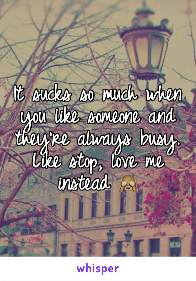 It sucks so much when you like someone and they're always busy. Like stop, love me instead 🙈