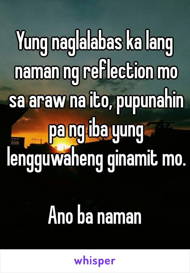 Yung naglalabas ka lang naman ng reflection mo sa araw na ito, pupunahin pa ng iba yung lengguwaheng ginamit mo.  Ano ba naman