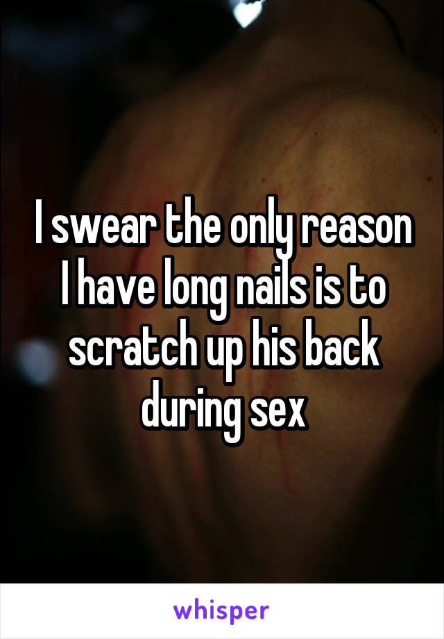 I swear the only reason I have long nails is to scratch up his back during sex