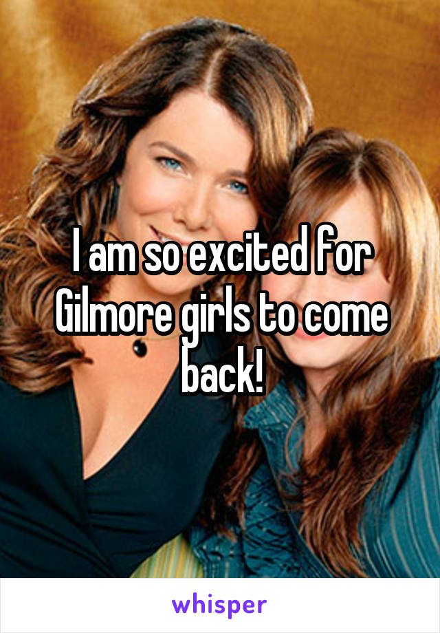 I am so excited for Gilmore girls to come back!