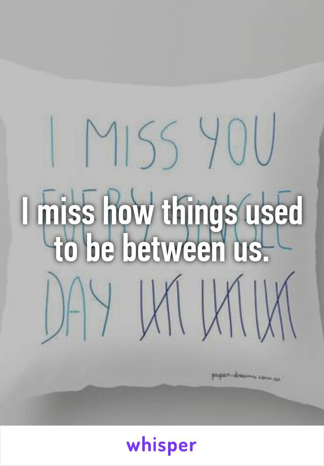 I miss how things used to be between us.