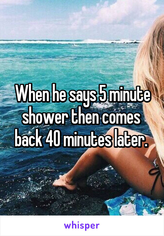 When he says 5 minute shower then comes  back 40 minutes later.