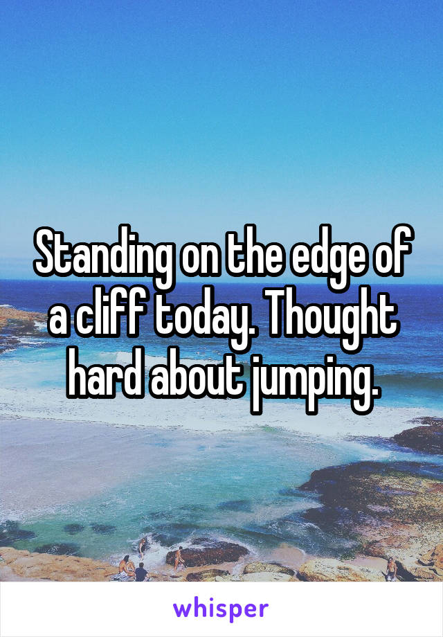 Standing on the edge of a cliff today. Thought hard about jumping.