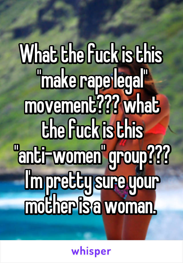 "What the fuck is this  ""make rape legal"" movement??? what the fuck is this ""anti-women"" group??? I'm pretty sure your mother is a woman."