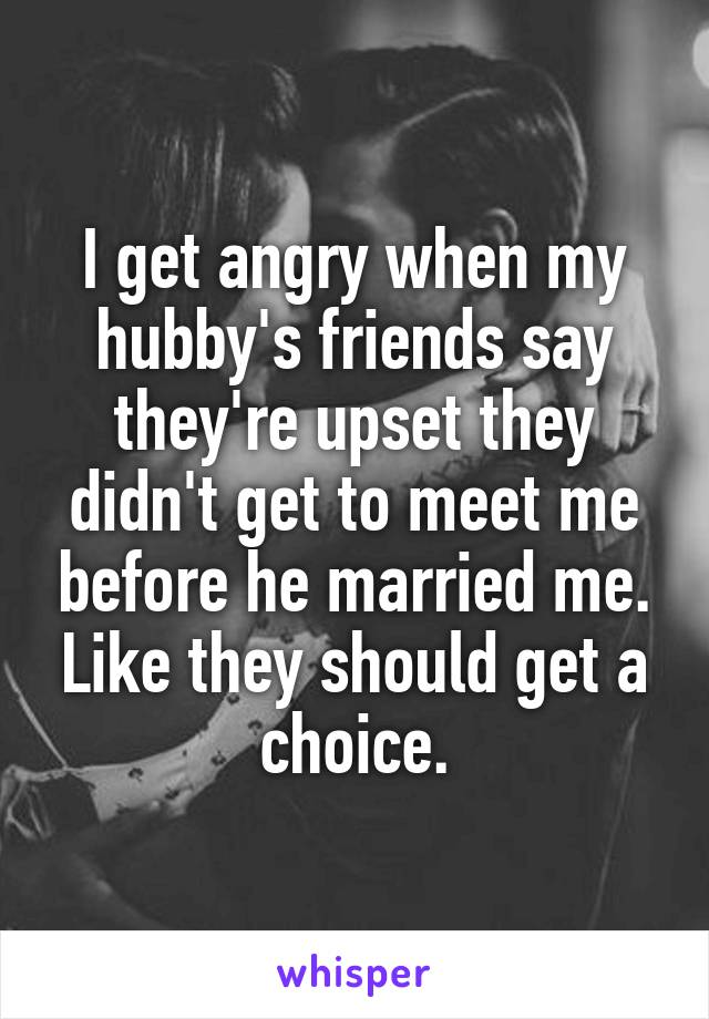 I get angry when my hubby's friends say they're upset they didn't get to meet me before he married me. Like they should get a choice.