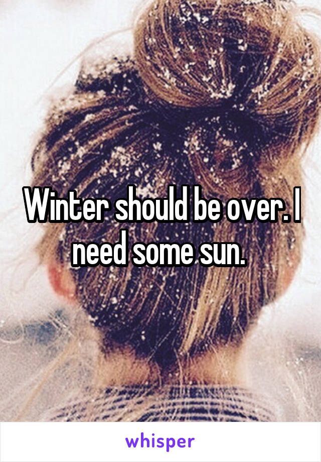 Winter should be over. I need some sun.