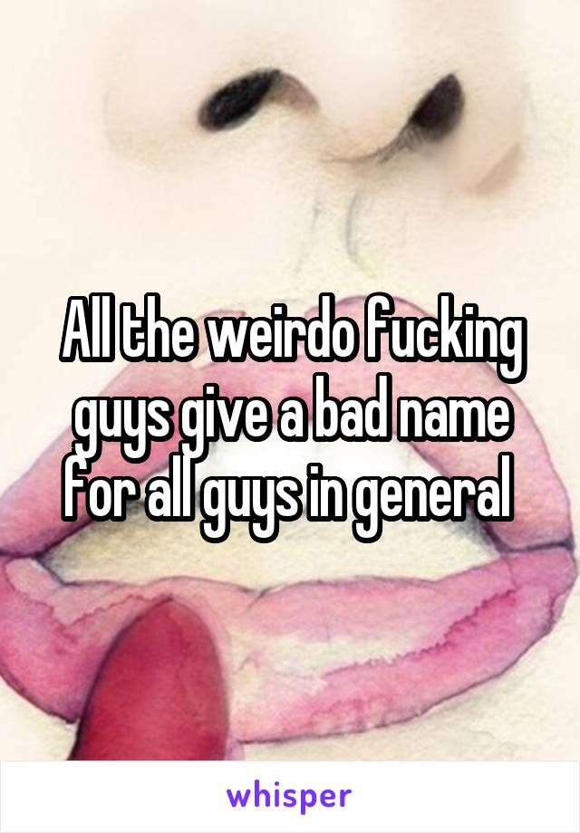 All the weirdo fucking guys give a bad name for all guys in general