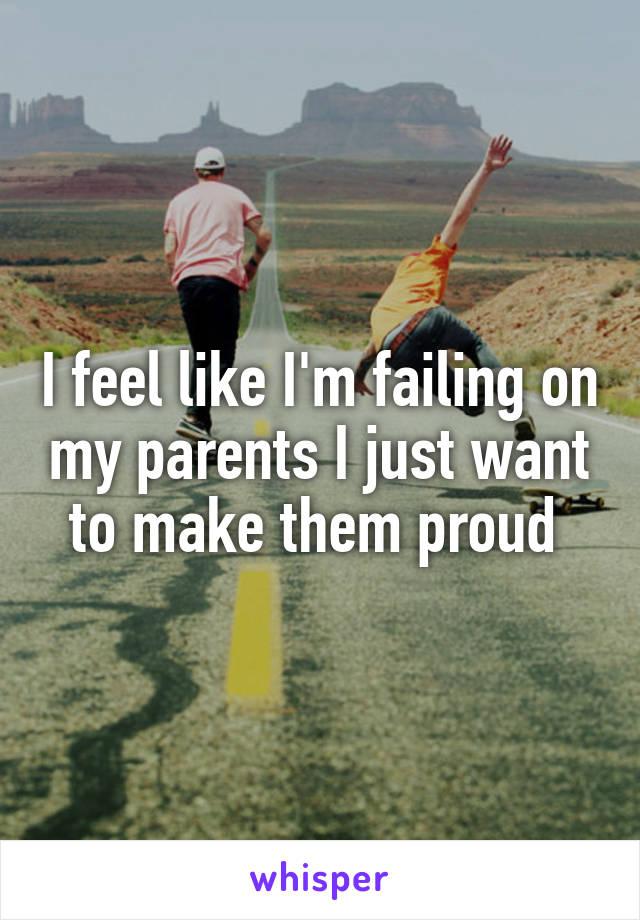 I feel like I'm failing on my parents I just want to make them proud