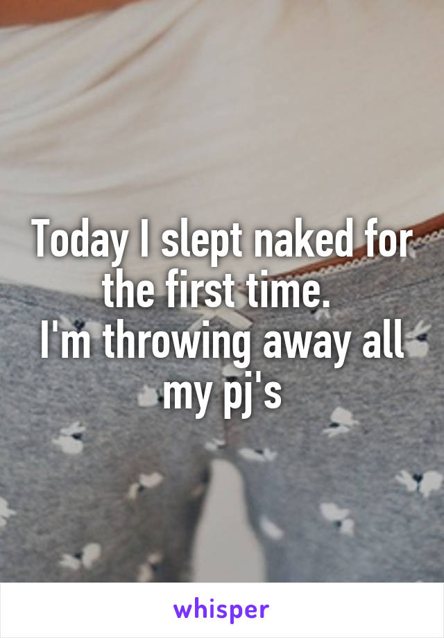 Today I slept naked for the first time.  I'm throwing away all my pj's