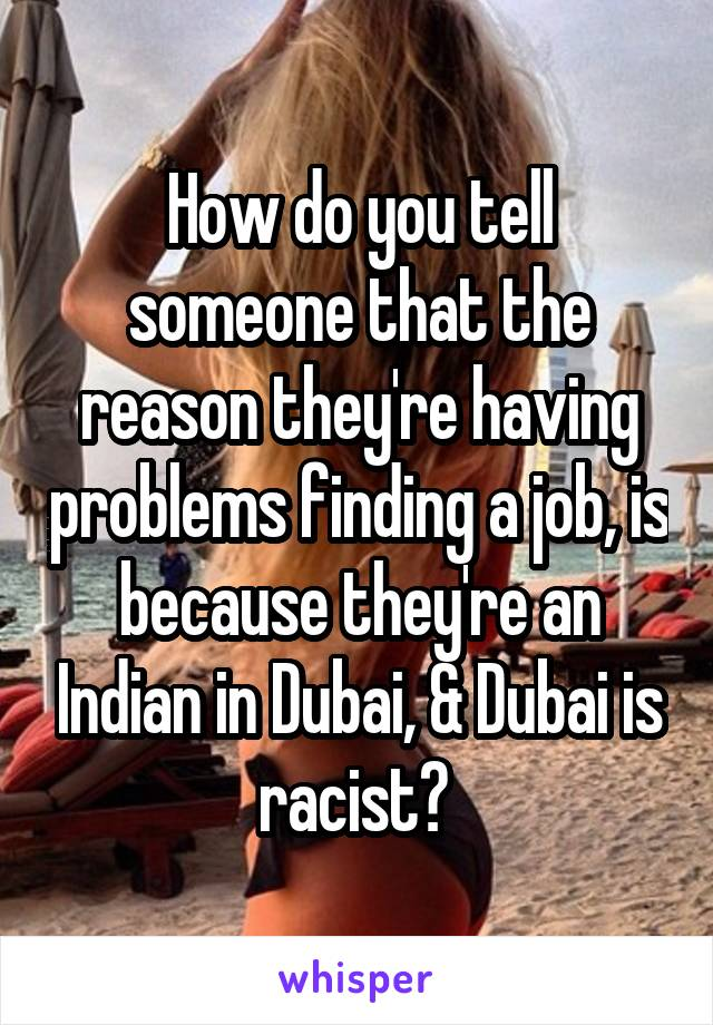 How do you tell someone that the reason they're having problems finding a job, is because they're an Indian in Dubai, & Dubai is racist?