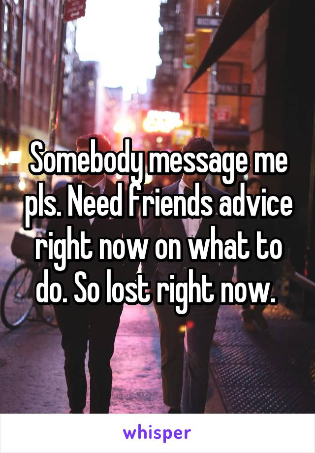 Somebody message me pls. Need friends advice right now on what to do. So lost right now.