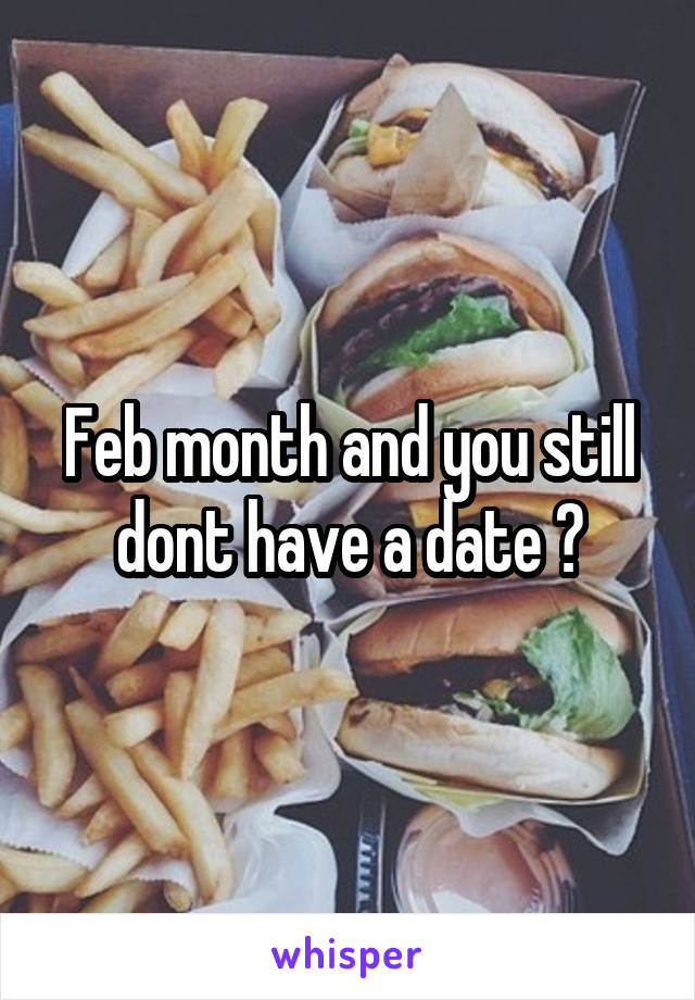 Feb month and you still dont have a date 😪