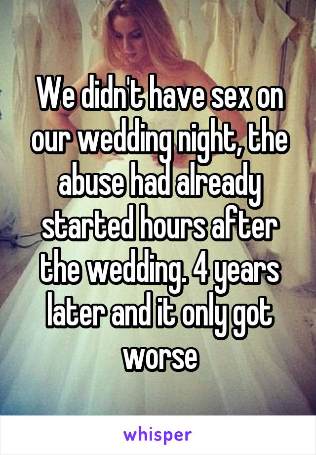 We didn't have sex on our wedding night, the abuse had already started hours after the wedding. 4 years later and it only got worse