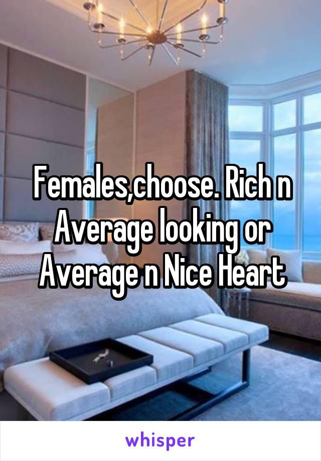 Females,choose. Rich n Average looking or Average n Nice Heart