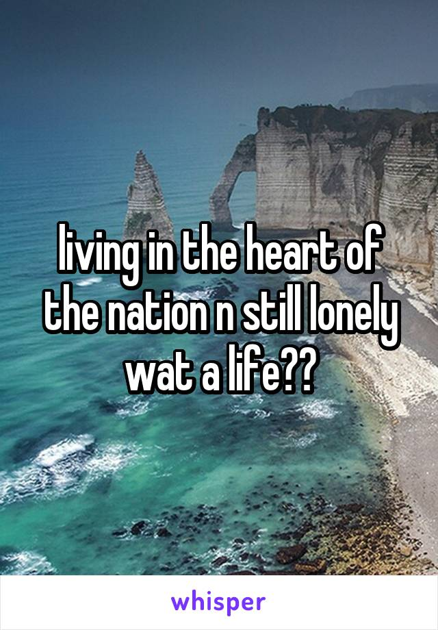 living in the heart of the nation n still lonely wat a life??