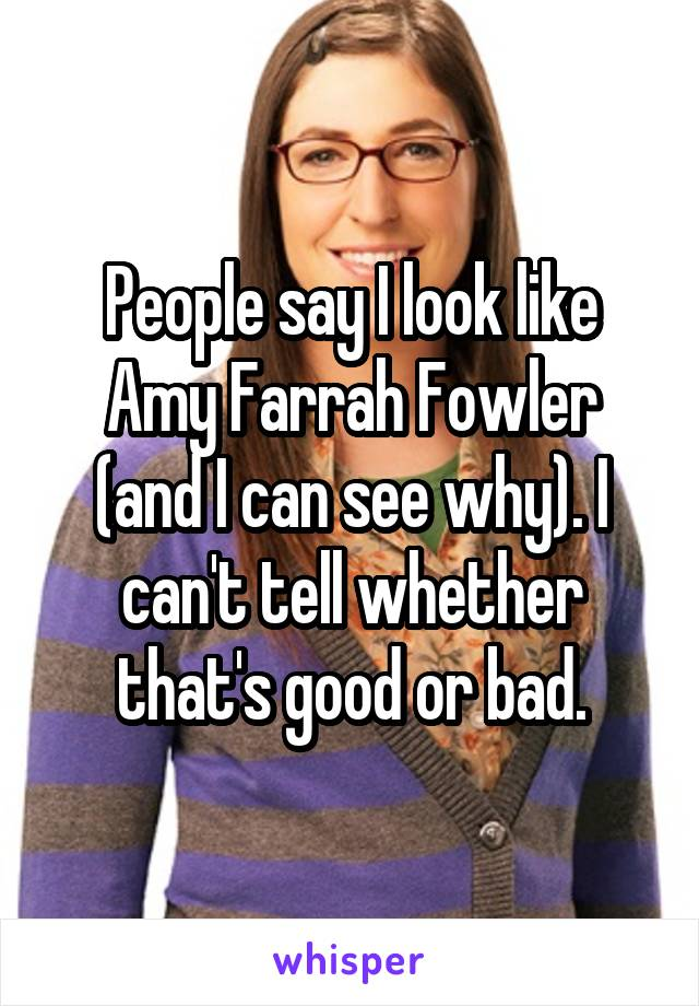 People say I look like Amy Farrah Fowler (and I can see why). I can't tell whether that's good or bad.