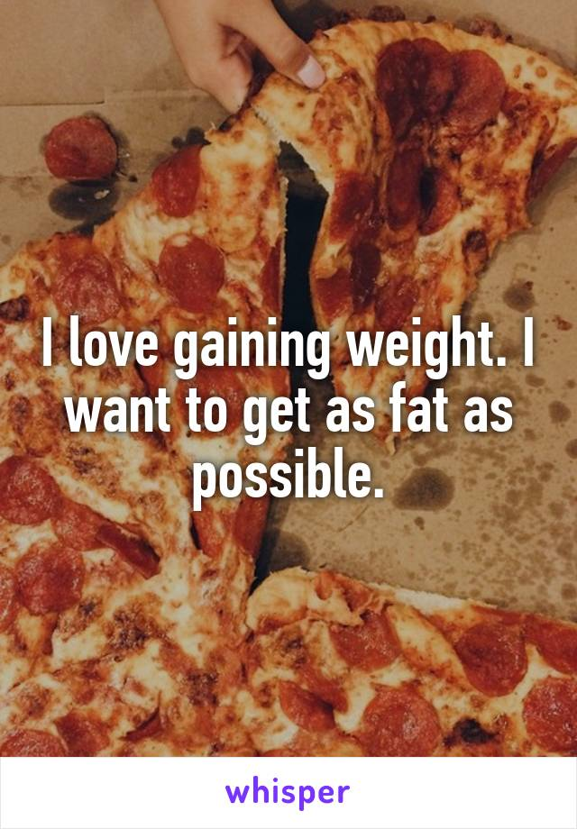 I love gaining weight. I want to get as fat as possible.