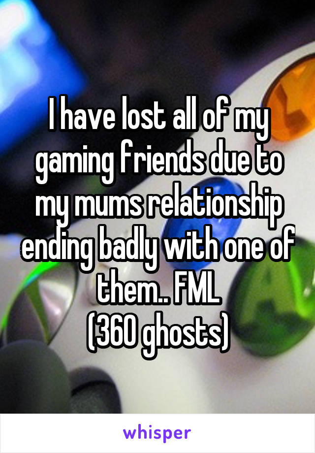 I have lost all of my gaming friends due to my mums relationship ending badly with one of them.. FML (360 ghosts)