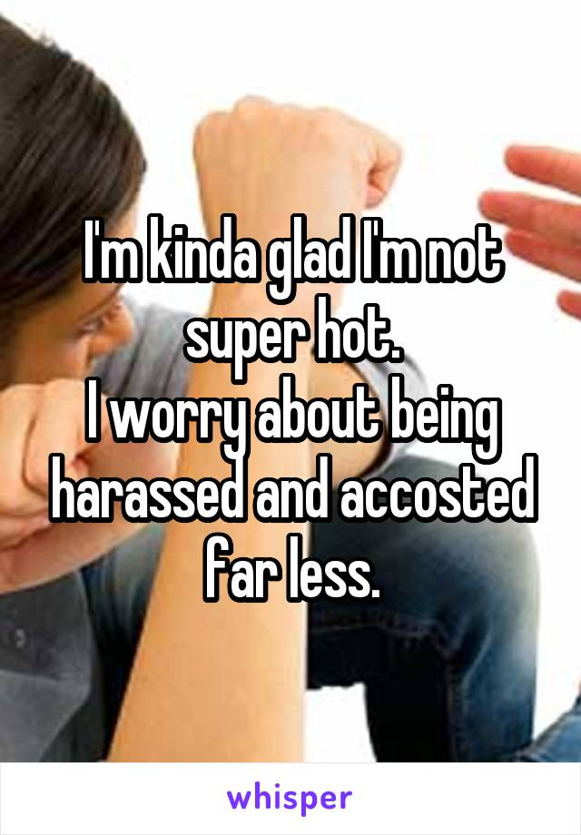 I'm kinda glad I'm not super hot. I worry about being harassed and accosted far less.