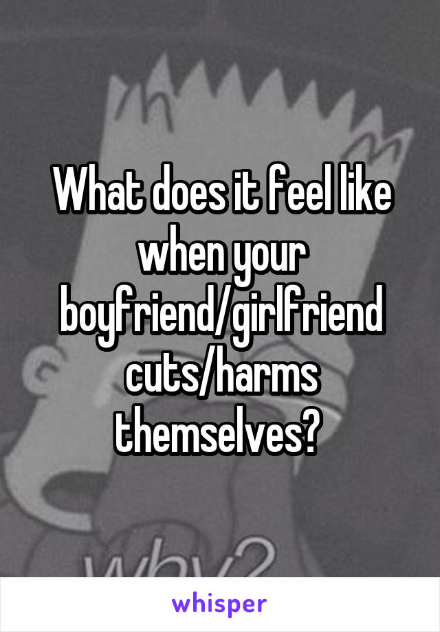 What does it feel like when your boyfriend/girlfriend cuts/harms themselves?