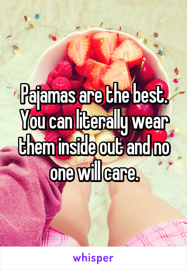 Pajamas are the best. You can literally wear them inside out and no one will care.