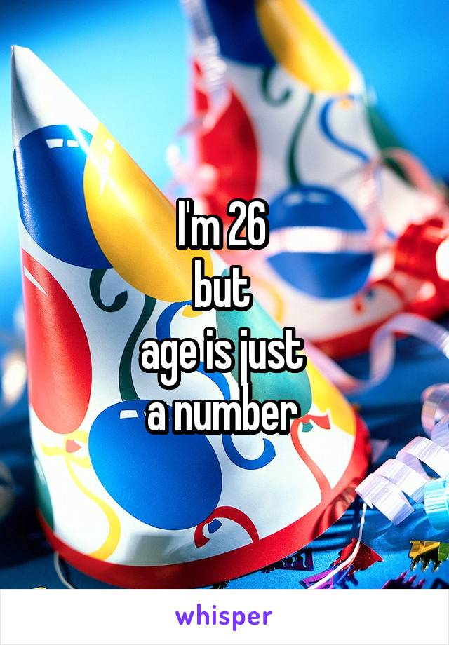 I'm 26  but  age is just  a number