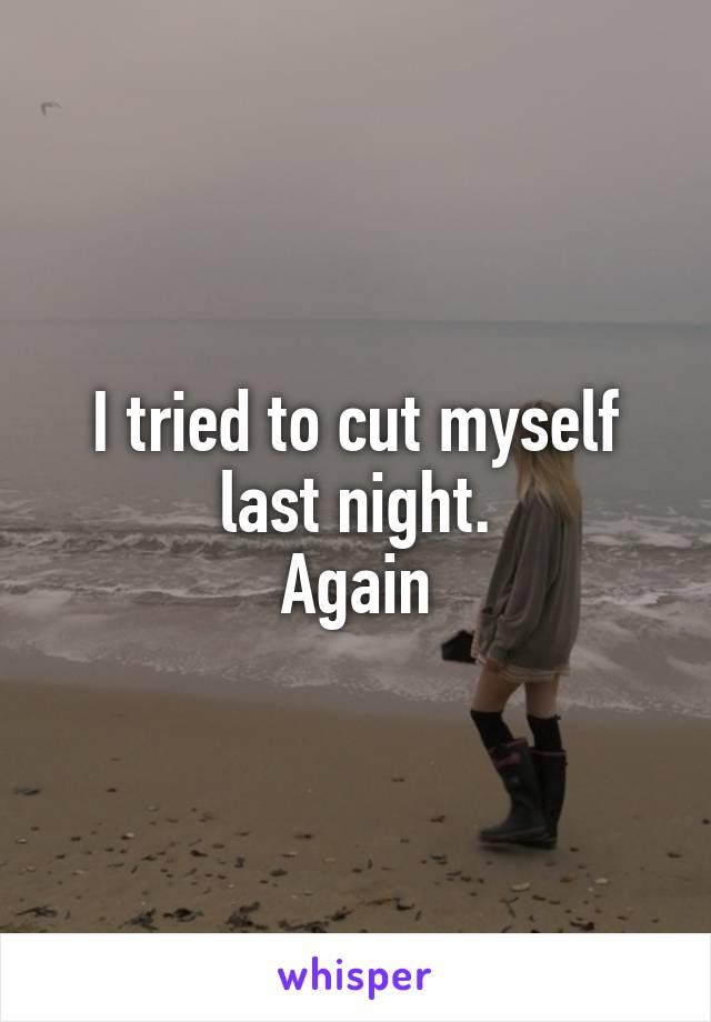 I tried to cut myself last night. Again