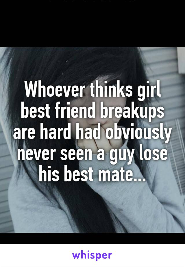 Whoever thinks girl best friend breakups are hard had obviously never seen a guy lose his best mate...