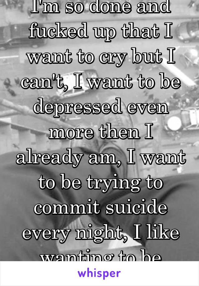 I'm so done and fucked up that I want to cry but I can't, I want to be depressed even more then I already am, I want to be trying to commit suicide every night, I like wanting to be dead.