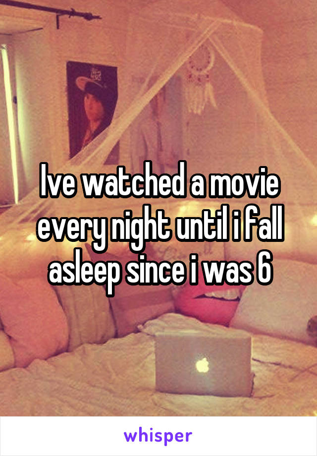 Ive watched a movie every night until i fall asleep since i was 6
