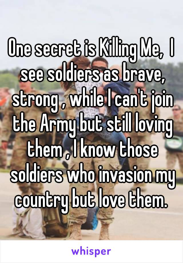 One secret is Killing Me,  I see soldiers as brave, strong , while I can't join the Army but still loving them , I know those soldiers who invasion my country but love them.