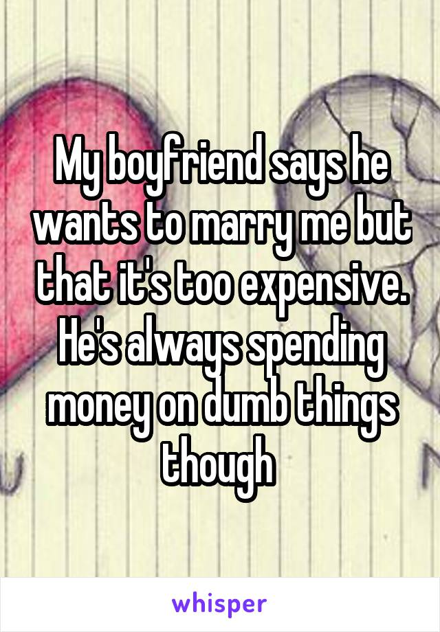 My boyfriend says he wants to marry me but that it's too expensive. He's always spending money on dumb things though