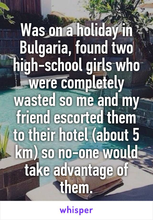Was on a holiday in Bulgaria, found two high-school girls who were completely wasted so me and my friend escorted them to their hotel (about 5 km) so no-one would take advantage of them.