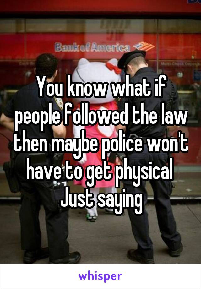 You know what if people followed the law then maybe police won't have to get physical  Just saying