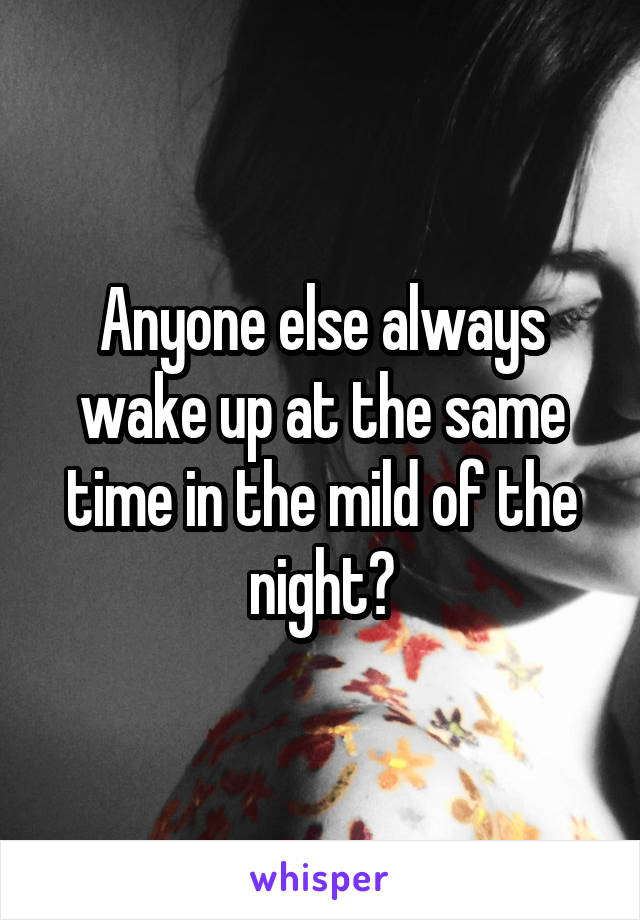 Anyone else always wake up at the same time in the mild of the night?