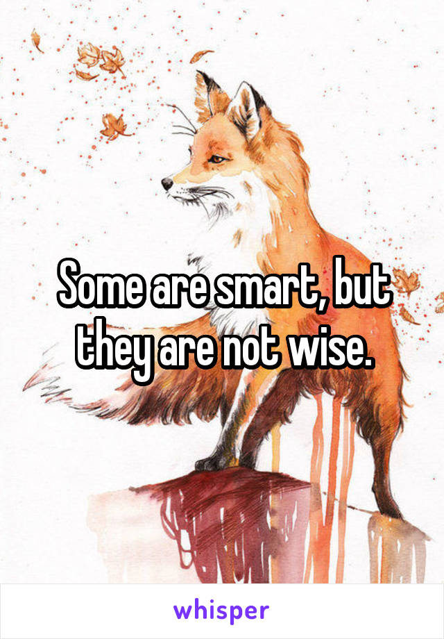 Some are smart, but they are not wise.