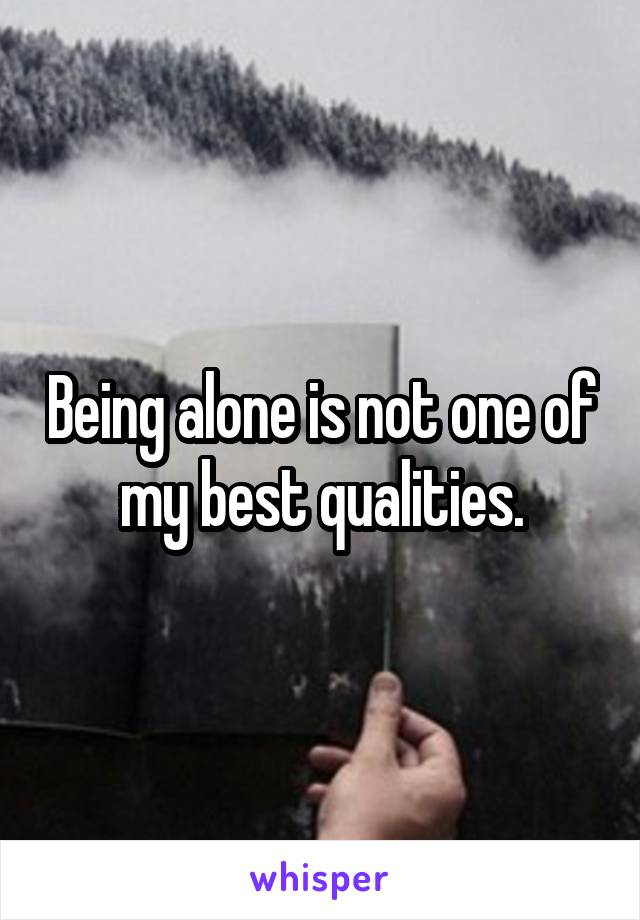 Being alone is not one of my best qualities.