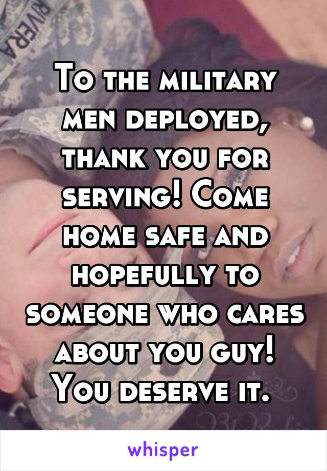 To the military men deployed, thank you for serving! Come home safe and hopefully to someone who cares about you guy! You deserve it.