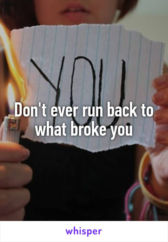 Don't ever run back to what broke you