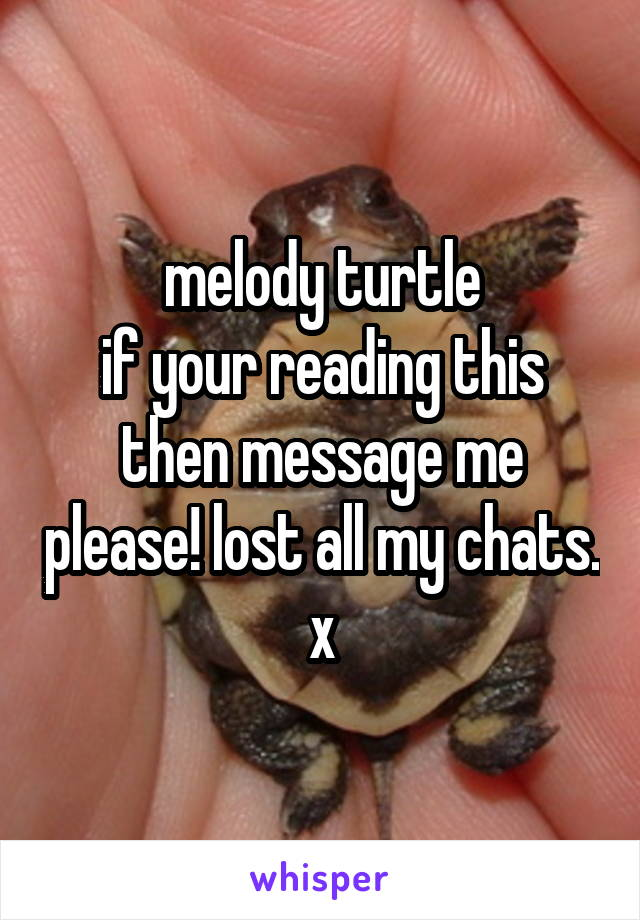 melody turtle if your reading this then message me please! lost all my chats. x