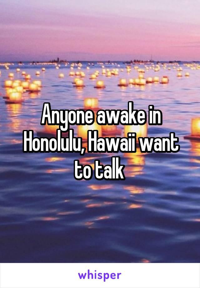 Anyone awake in Honolulu, Hawaii want to talk