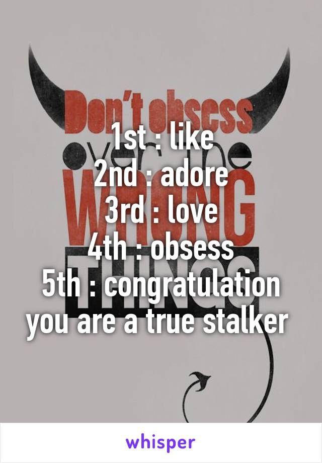 1st : like 2nd : adore 3rd : love 4th : obsess 5th : congratulation you are a true stalker