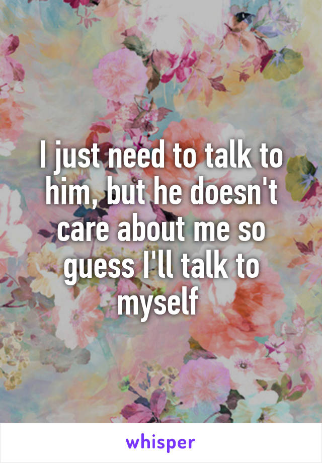 I just need to talk to him, but he doesn't care about me so guess I'll talk to myself