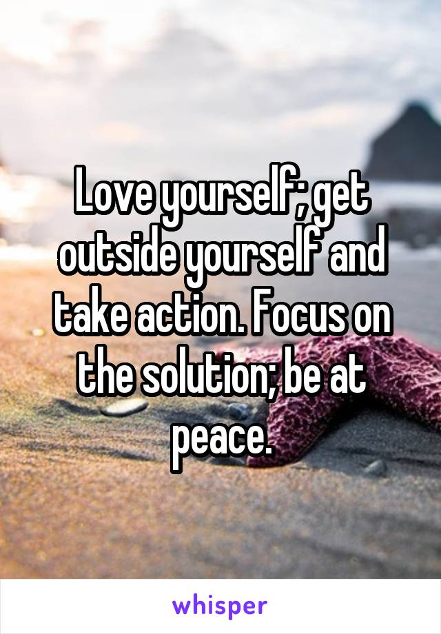 Love yourself; get outside yourself and take action. Focus on the solution; be at peace.