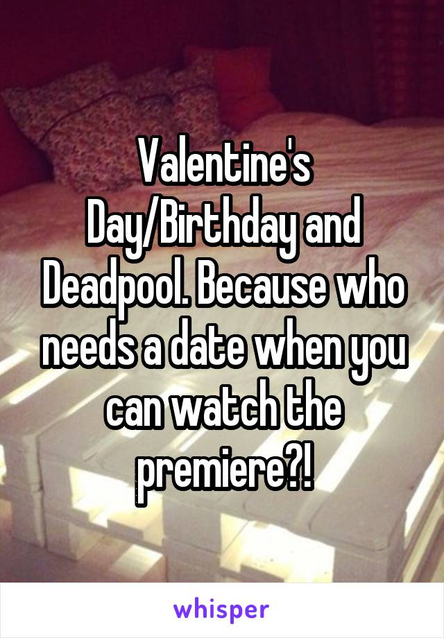 Valentine's Day/Birthday and Deadpool. Because who needs a date when you can watch the premiere?!