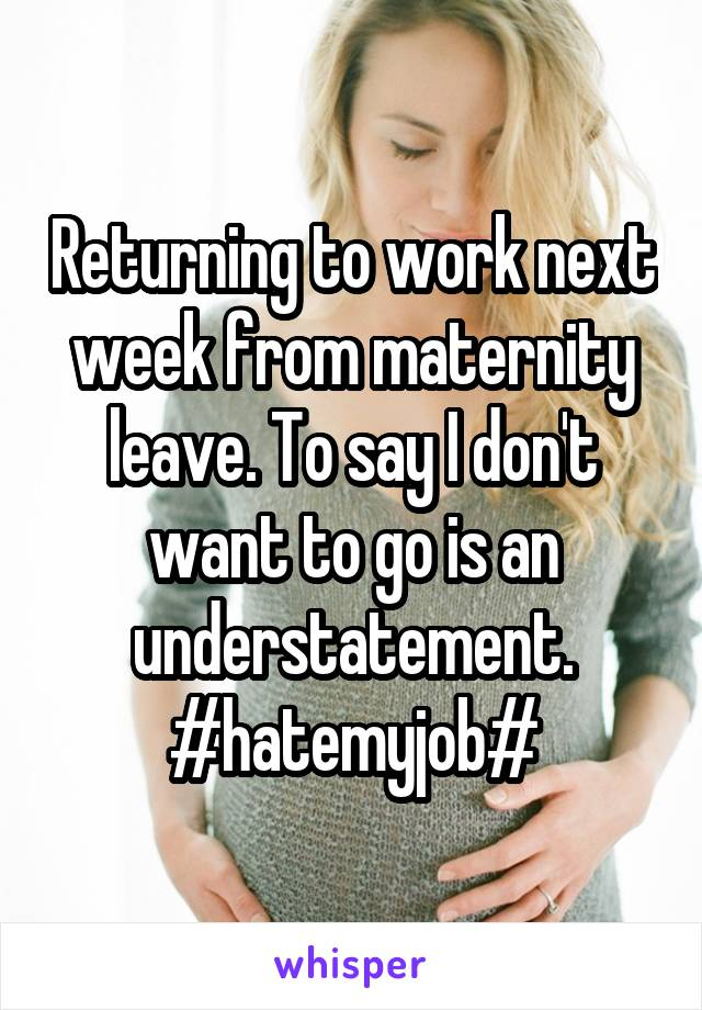 Returning to work next week from maternity leave. To say I don't want to go is an understatement. #hatemyjob#